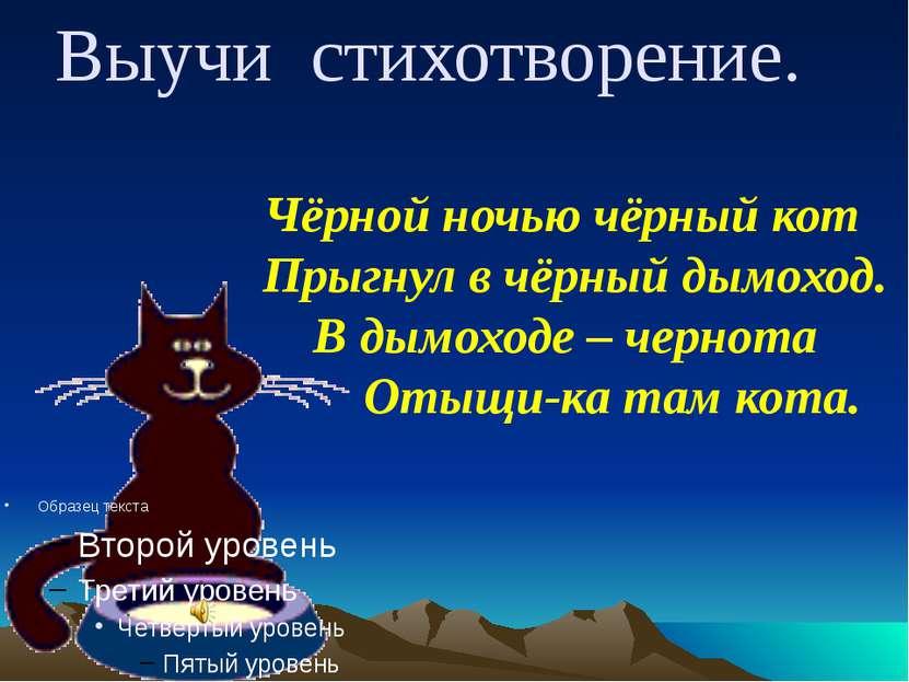 Выучи стихотворение. Чёрной ночью чёрный кот Прыгнул в чёрный дымоход. В дымо...
