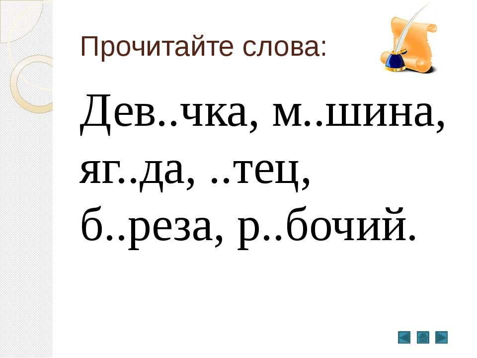 Прочитайте слова: Дев..чка, м..шина, яг..да, ..тец, б..реза, р..бочий.