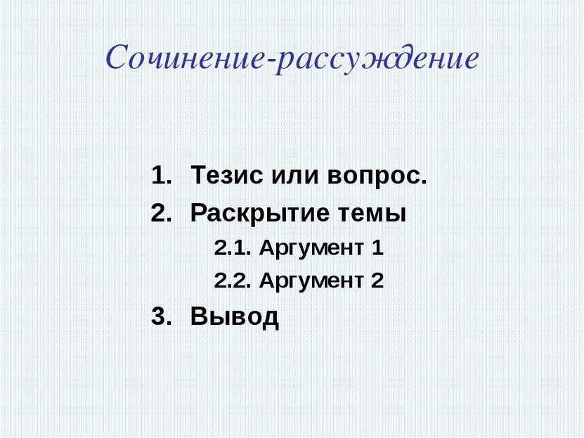 Сочинение-рассуждение Тезис или вопрос. Раскрытие темы 2.1. Аргумент 1 2.2. А...
