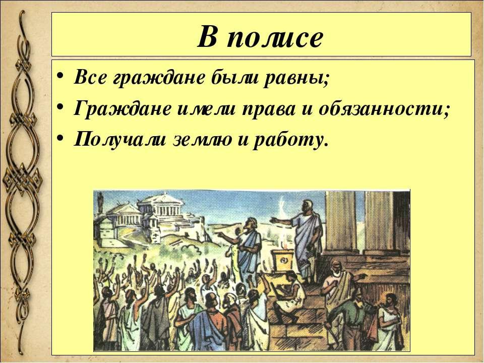 В полисе Все граждане были равны; Граждане имели права и обязанности; Получал...