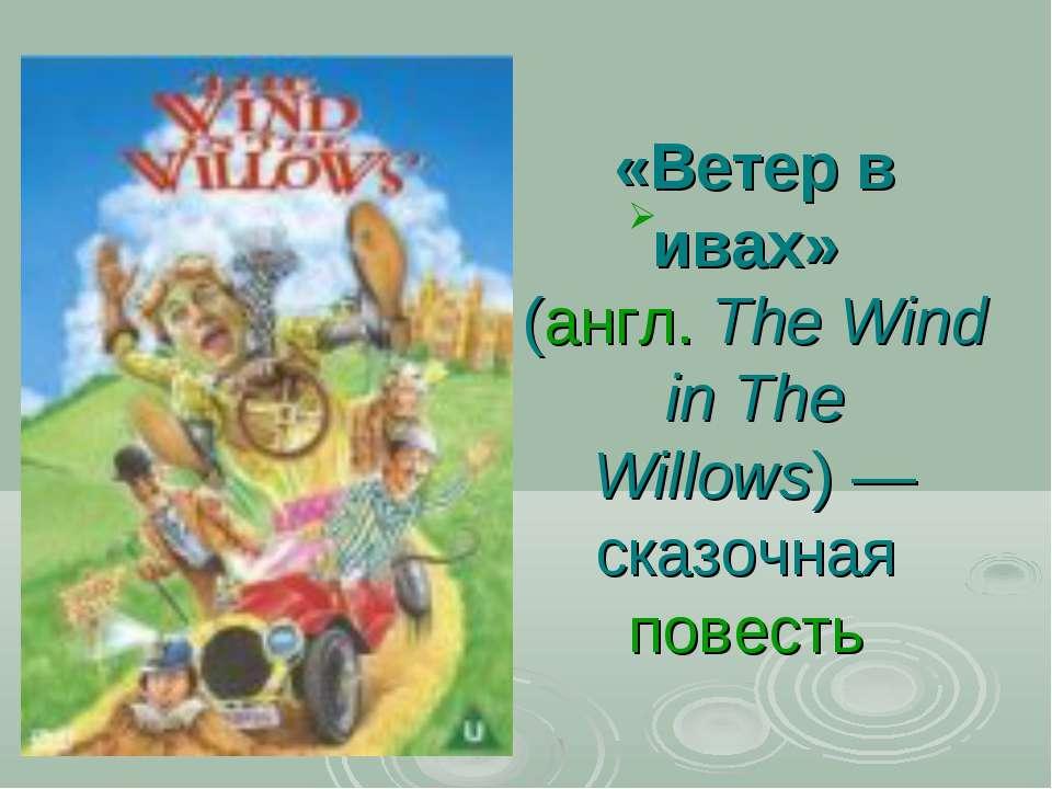 «Ветер в ивах» (англ.The Wind in The Willows)— сказочная повесть