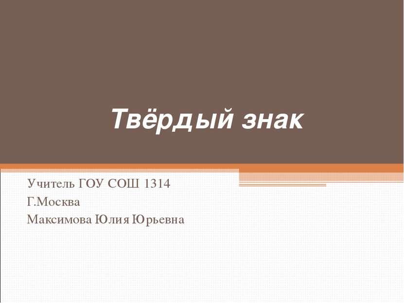 Твёрдый знак Учитель ГОУ СОШ 1314 Г.Москва Максимова Юлия Юрьевна