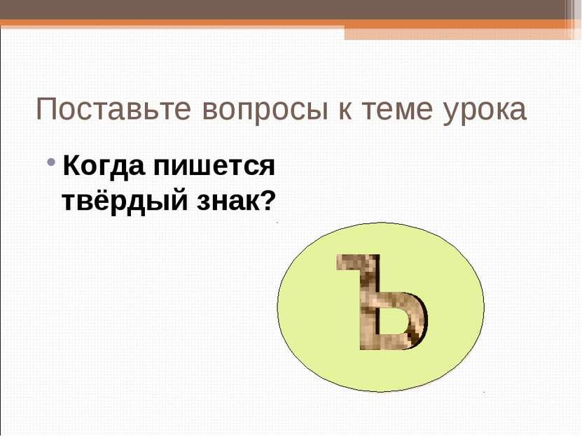 Поставьте вопросы к теме урока Когда пишется твёрдый знак?