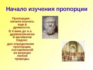 Начало изучения пропорции Пропорции начали изучать еще в древности. В 4 веке ...