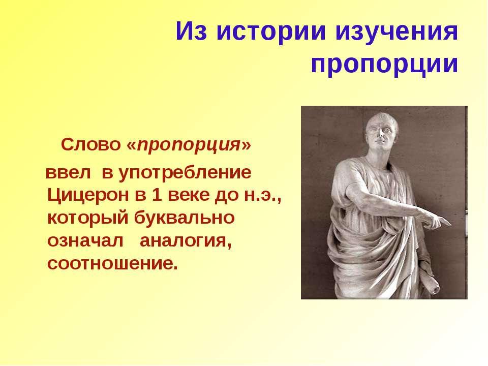 Из истории изучения пропорции Слово «пропорция» ввел в употребление Цицерон в...
