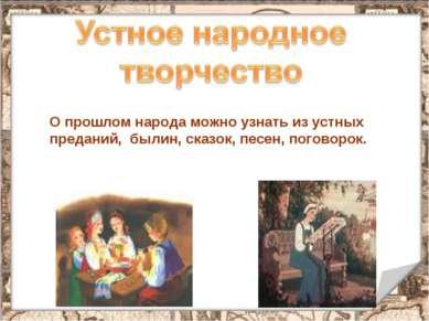 О прошлом народа можно узнать из устных преданий, былин, сказок, песен, погов...