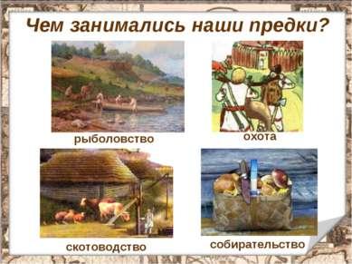 Чем занимались наши предки? рыболовство охота скотоводство собирательство