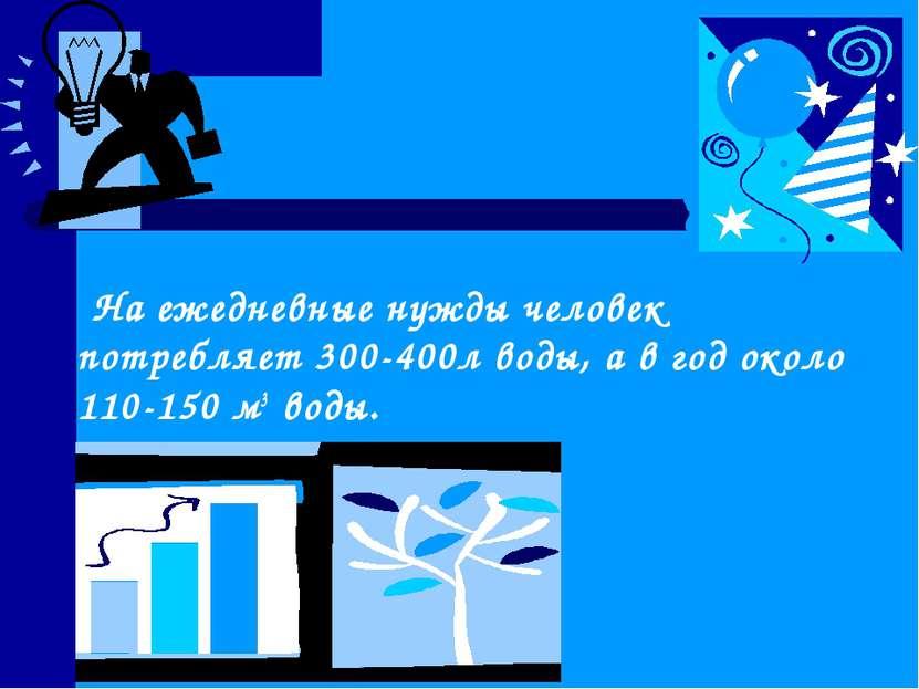 На ежедневные нужды человек потребляет 300-400л воды, а в год около 110-150 м...