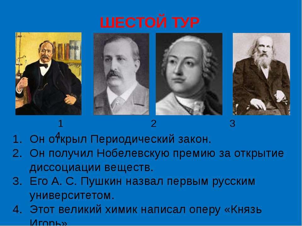 ШЕСТОЙ ТУР Он открыл Периодический закон. Он получил Нобелевскую премию за от...