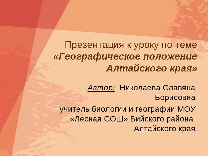 Презентация к уроку по теме «Географическое положение Алтайского края» Автор:...