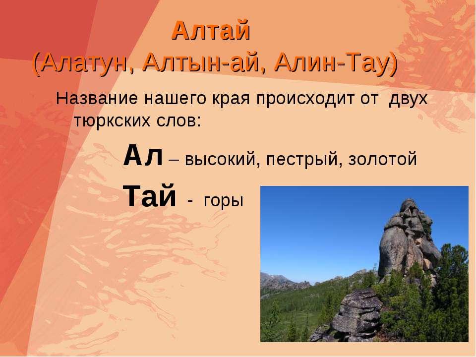 Алтай (Алатун, Алтын-ай, Алин-Тау) Название нашего края происходит от двух тю...