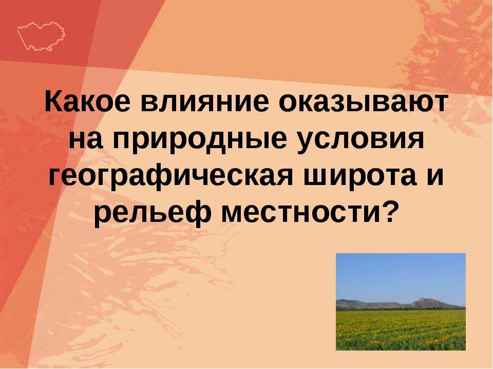 Какое влияние оказывают на природные условия географическая широта и рельеф м...
