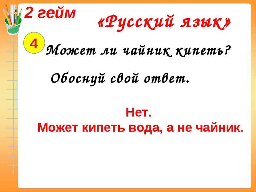2 гейм «Русский язык» 4 Может ли чайник кипеть? Обоснуй свой ответ. Нет. Може...