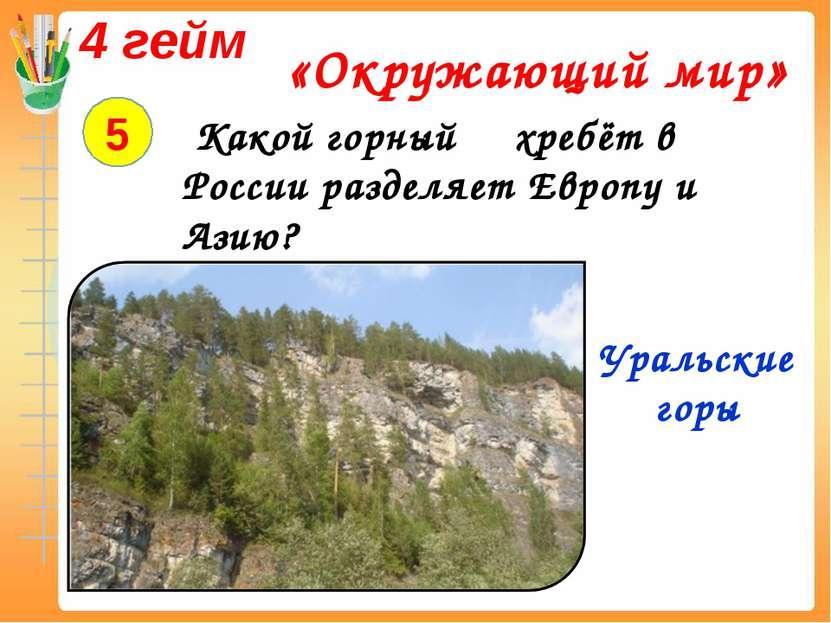 4 гейм «Окружающий мир» 5 Какой горный хребёт в России разделяет Европу и Ази...