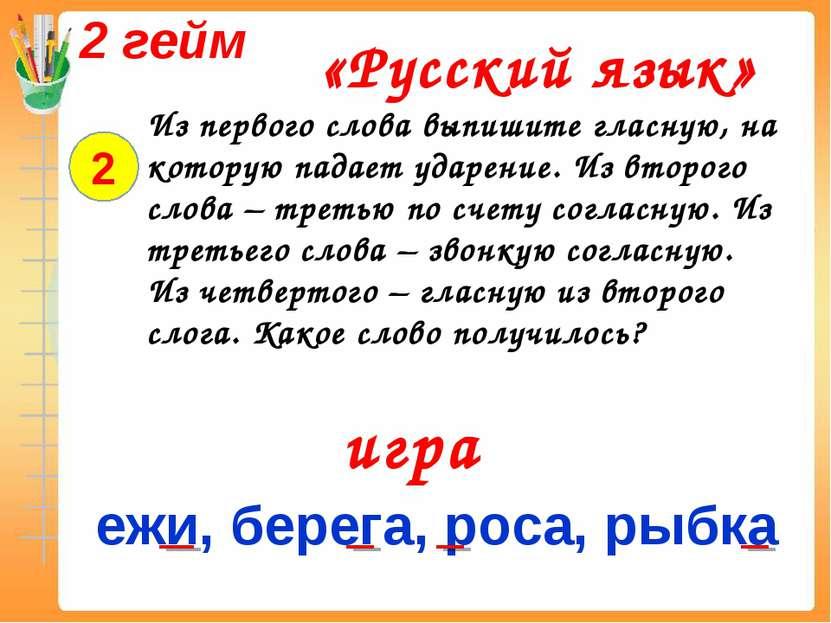 2 гейм «Русский язык» 2 Из первого слова выпишите гласную, на которую падает ...