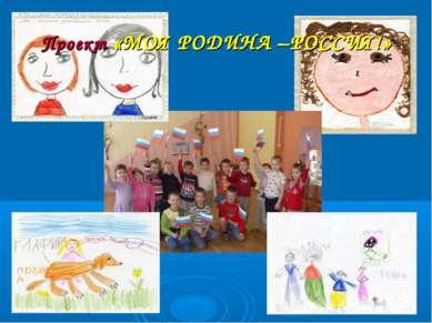 Проект «МОЯ РОДИНА –РОССИЯ!»