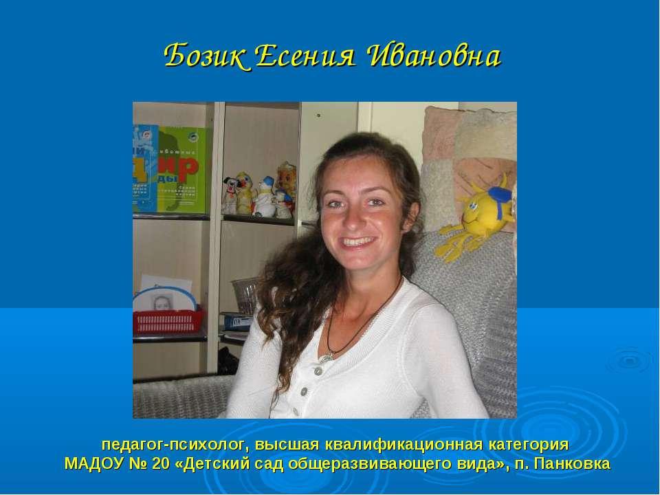 Бозик Есения Ивановна педагог-психолог, высшая квалификационная категория МАД...