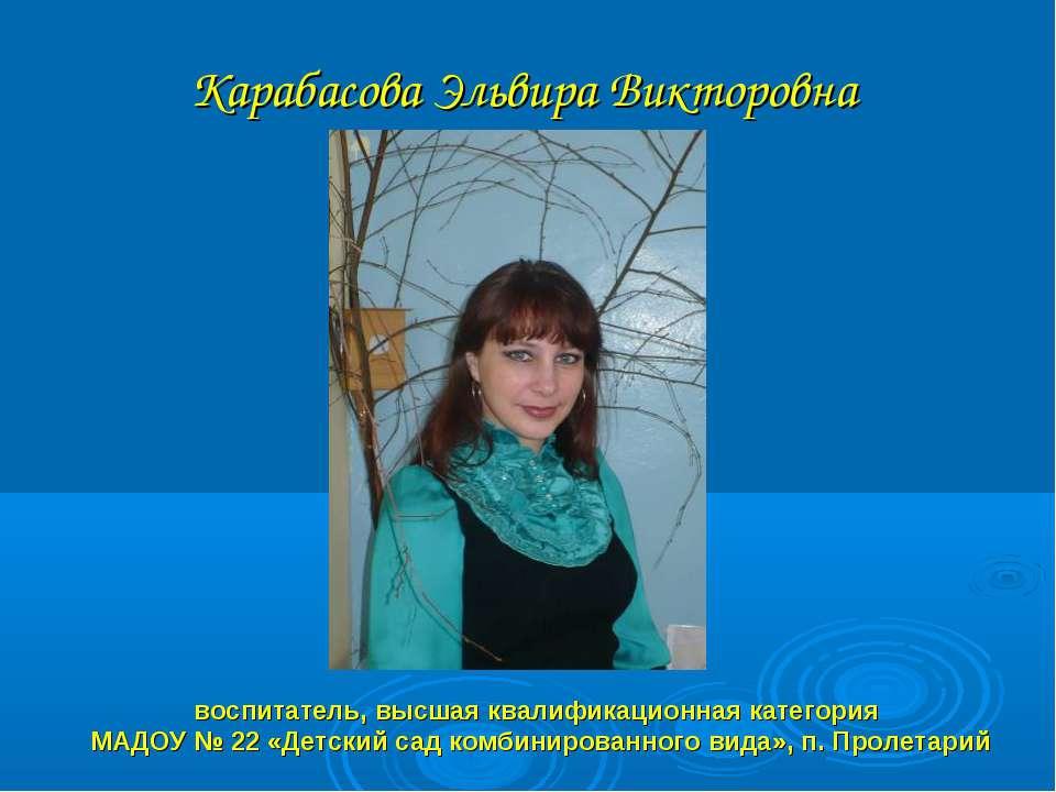 Карабасова Эльвира Викторовна воспитатель, высшая квалификационная категория ...