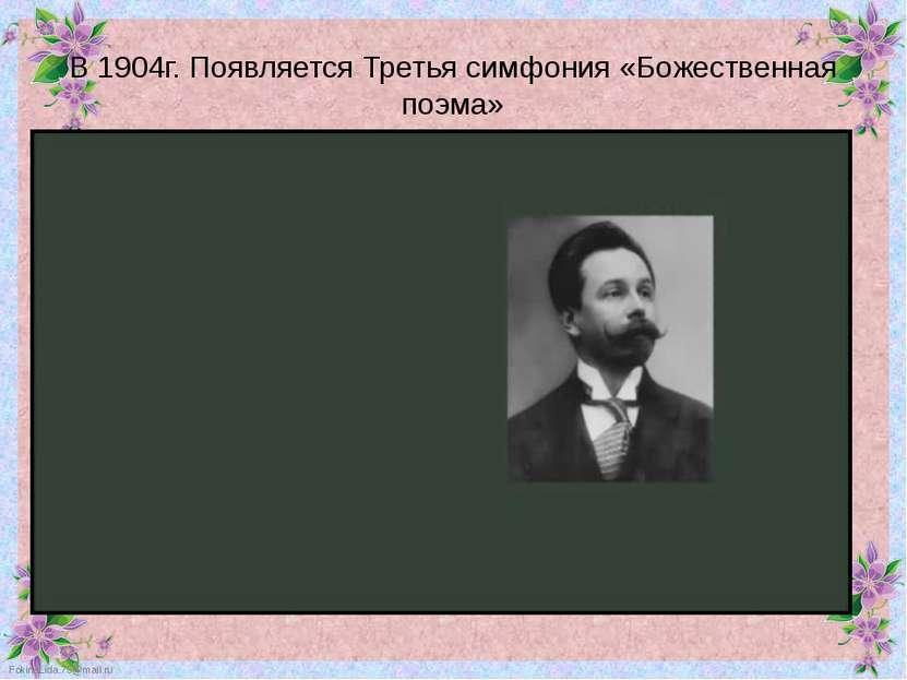 В 1904г. Появляется Третья симфония «Божественная поэма» FokinaLida.75@mail.ru