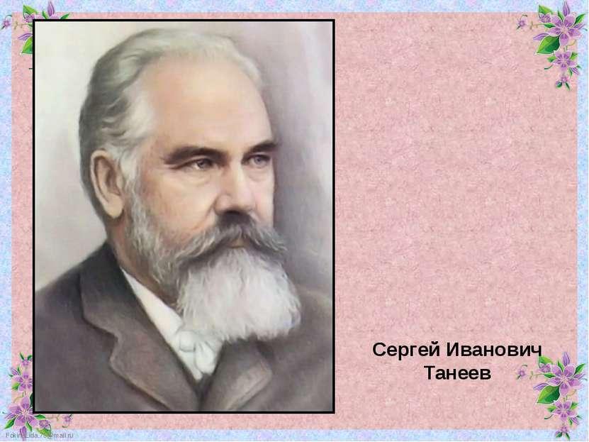 Сергей Иванович Танеев FokinaLida.75@mail.ru