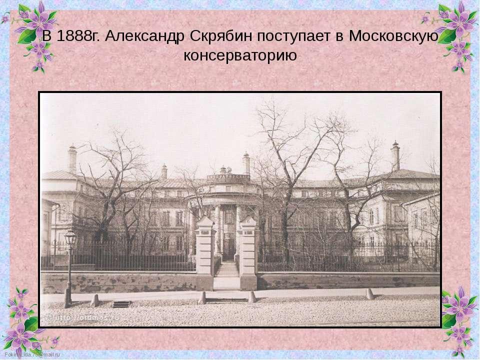 В 1888г. Александр Скрябин поступает в Московскую консерваторию FokinaLida.75...