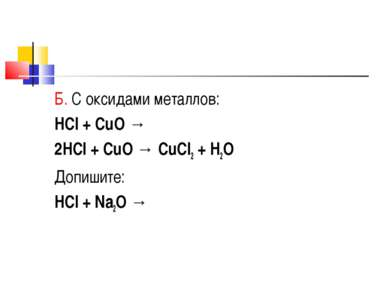 Б. С оксидами металлов: HCl + CuO → 2HCl + CuO → CuCl2 + H2O Допишите: HCl + ...