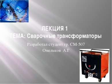 ЛЕКЦИЯ 1 ТЕМА: Сварочные трансформаторы Разработал студент гр. СМ-507 Омелько...