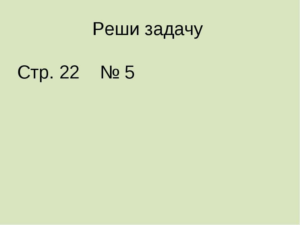 Реши задачу Стр. 22 № 5
