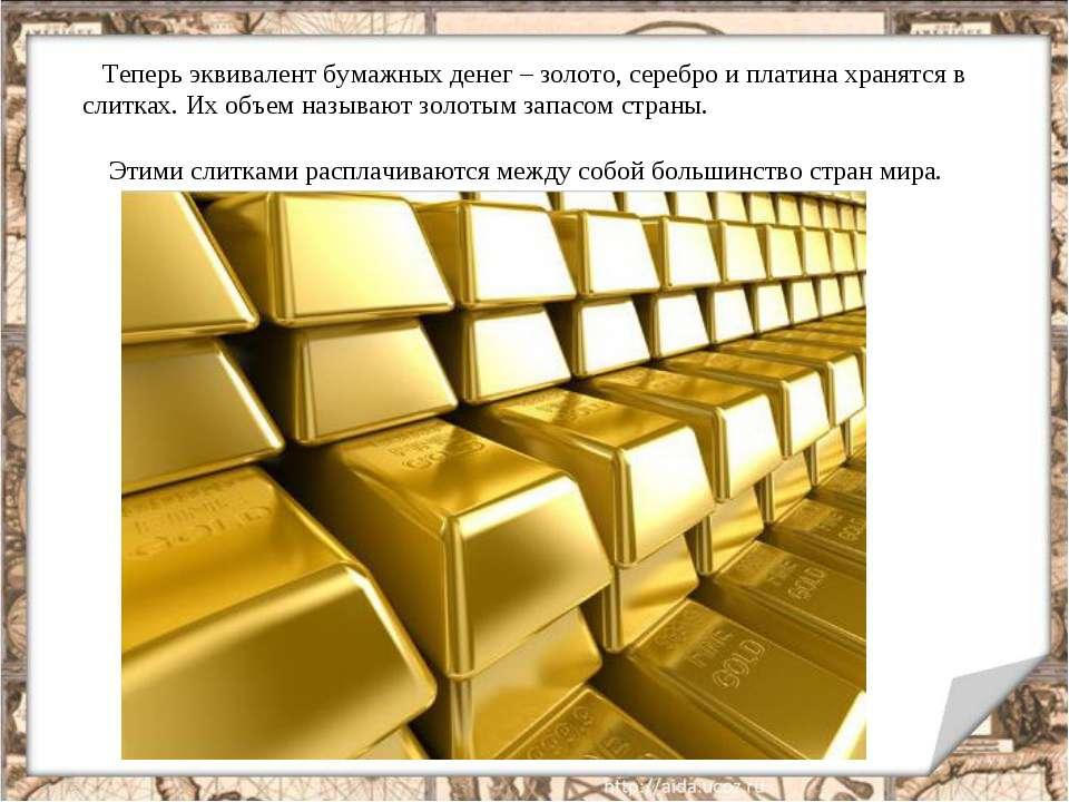 Теперь эквивалент бумажных денег – золото, серебро и платина хранятся в слитк...