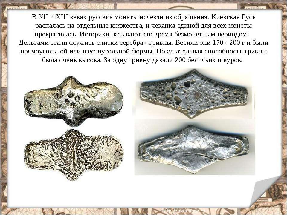 В ХII и ХIII веках русские монеты исчезли из обращения. Киевская Русь распала...