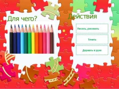 Писать, рисовать Держать в руке Действия Для чего? Точить Правильный ответ Не...
