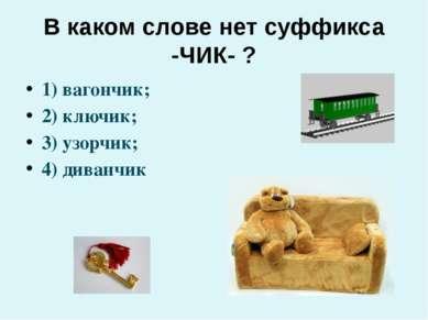 В каком слове нет суффикса -ЧИК- ? 1) вагончик; 2) ключик; 3) узорчик; 4) див...