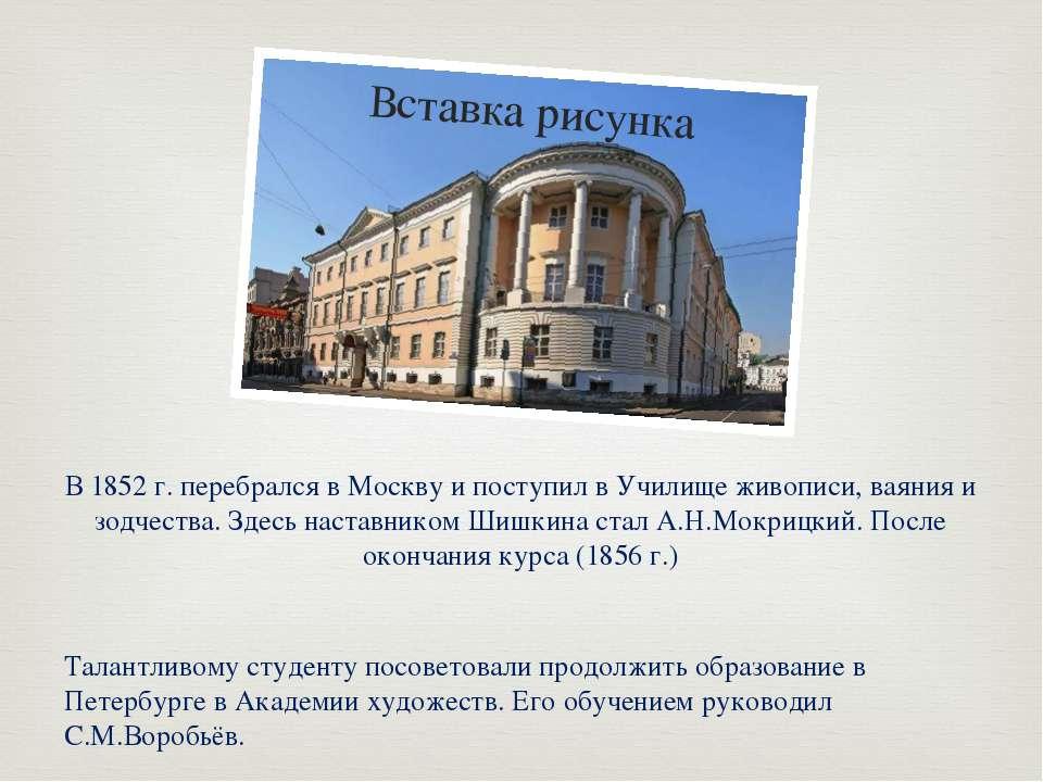 В 1852 г. перебрался в Москву и поступил в Училище живописи, ваяния и зодчест...