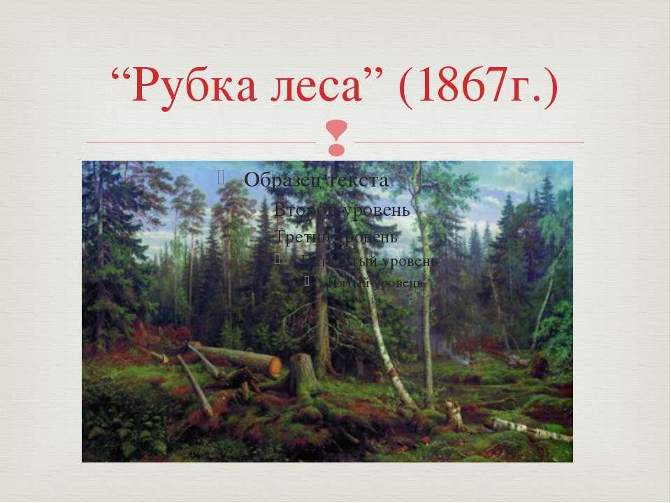 """Рубка леса"" (1867г.)"