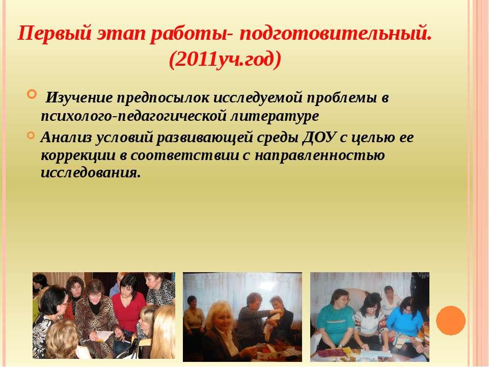 Первый этап работы- подготовительный. (2011уч.год) Изучение предпосылок иссле...