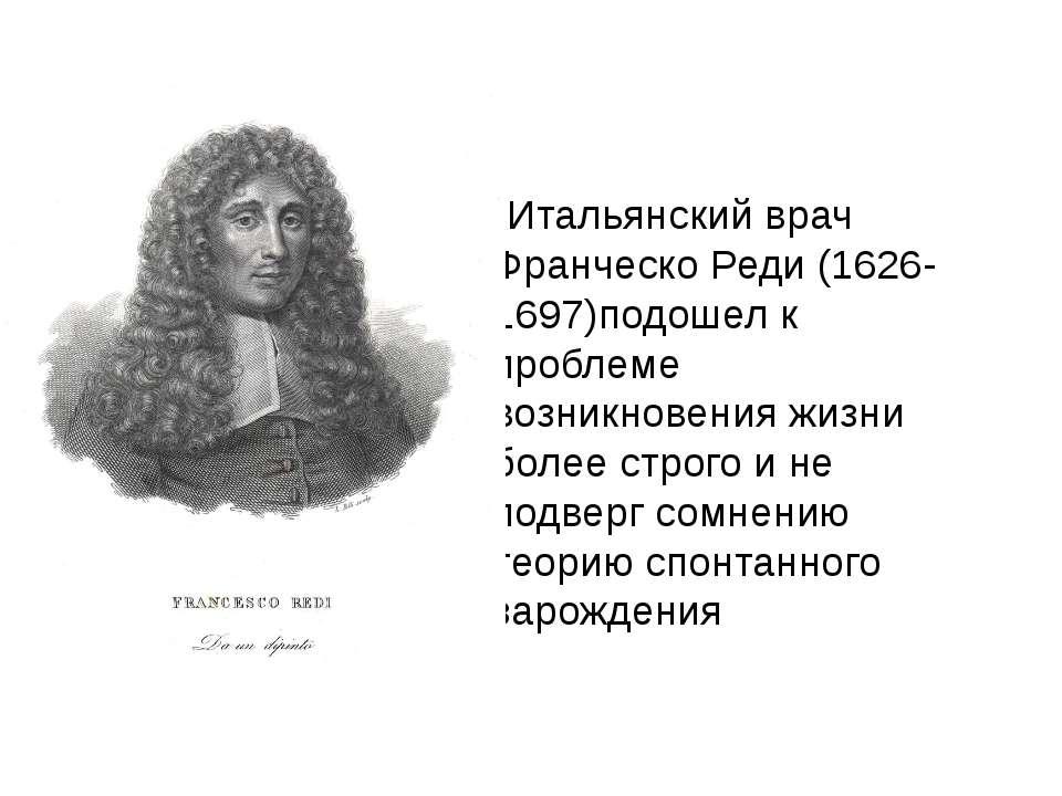 Итальянский врач Франческо Реди (1626- 1697)подошел к проблеме возникновения ...