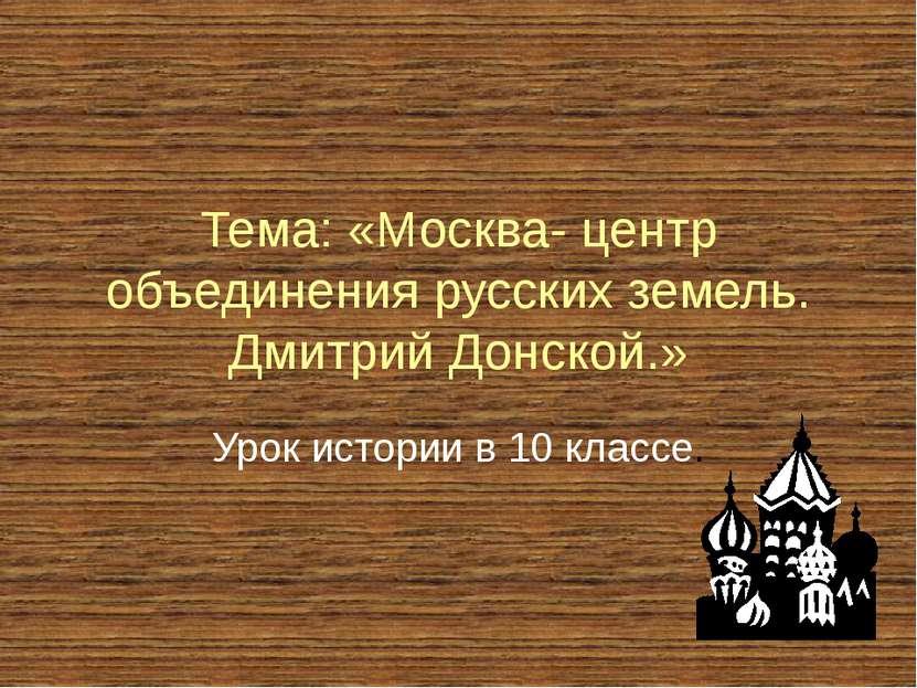 Тема: «Москва- центр объединения русских земель. Дмитрий Донской.» Урок истор...