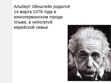 Альберт Эйнштейн родился 14 марта 1879 года в южногерманском городе Ульме, в ...