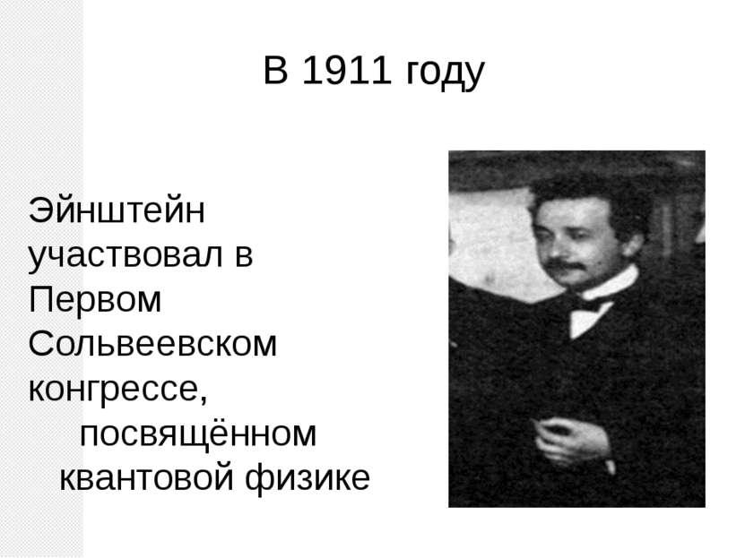 В 1911 году Эйнштейн участвовал в Первом Сольвеевском конгрессе, посвящённом ...