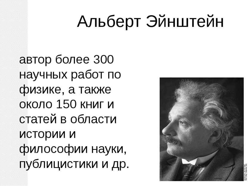Альберт Эйнштейн автор более 300 научных работ по физике, а также около 150 к...