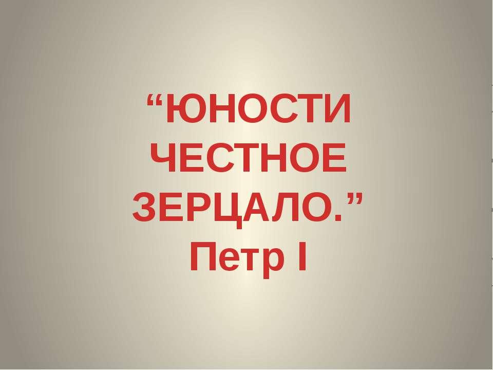 """""""ЮНОСТИ ЧЕСТНОЕ ЗЕРЦАЛО."""" Петр I"""