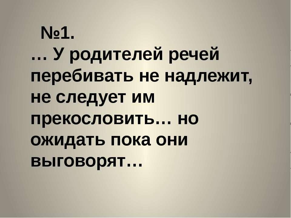 №1. … У родителей речей перебивать не надлежит, не следует им прекословить… н...