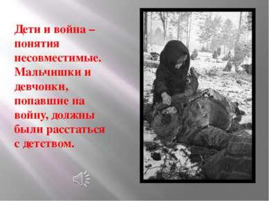 Дети и война – понятия несовместимые. Мальчишки и девчонки, попавшие на войну...