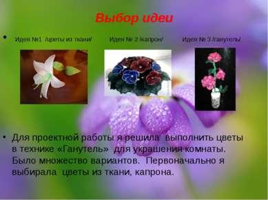 Выбор идеи Идея №1 /цветы из ткани/ Идея № 2 /капрон/ Идея № 3 /ганутель/ Для...