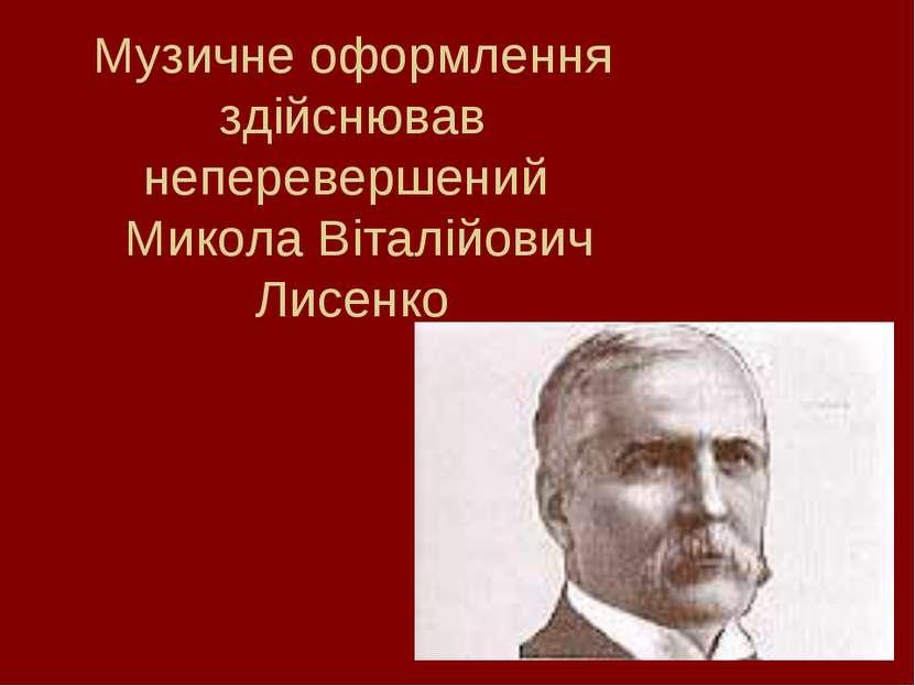 Музичне оформлення здійснював неперевершений Микола Віталійович Лисенко