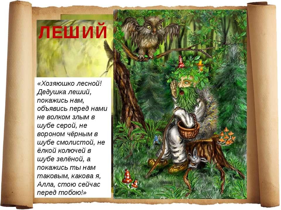 ЛЕШИЙ «Хозяюшко лесной! Дедушка леший, покажись нам, объявись перед нами не в...