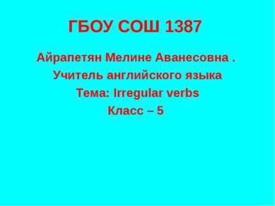 ГБОУ СОШ 1387 Айрапетян Мелине Аванесовна . Учитель английского языка Тема: I...