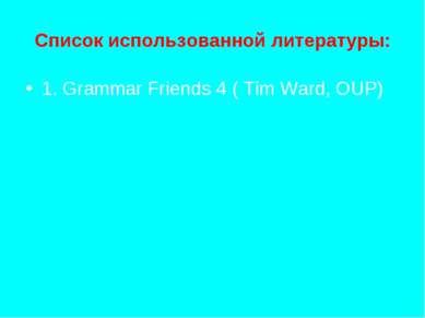 Список использованной литературы: 1. Grammar Friends 4 ( Tim Ward, OUP)