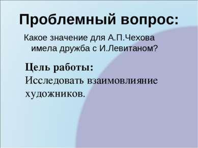 Проблемный вопрос: Какое значение для А.П.Чехова имела дружба с И.Левитаном? ...