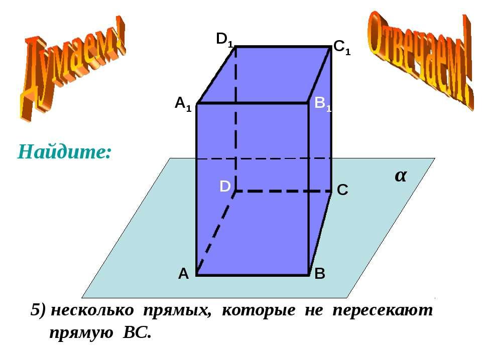 А А1 В В1 С С1 D D1 5) несколько прямых, которые не пересекают прямую ВС. α Н...